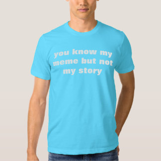 you know my meme but not my story tshirts