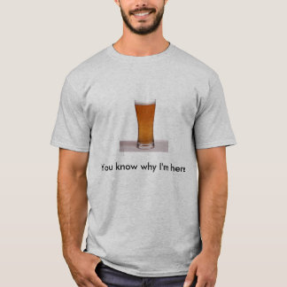 You know why I'm here T-Shirt