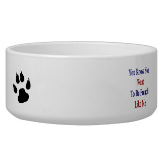 You Know You Want To Be French Like Me Dog Water Bowl