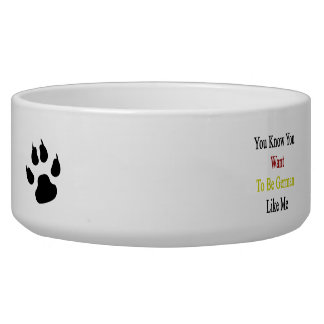 You Know You Want To Be German Like Me Dog Water Bowl
