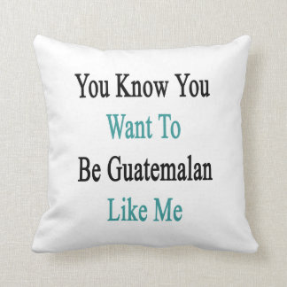 You Know You Want To Be Guatemalan Like Me Pillows