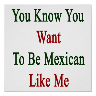 You Know You Want To Be Mexican Like Me Poster