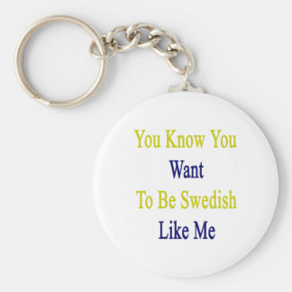 You Know You Want To Be Swedish Like Me Keychains