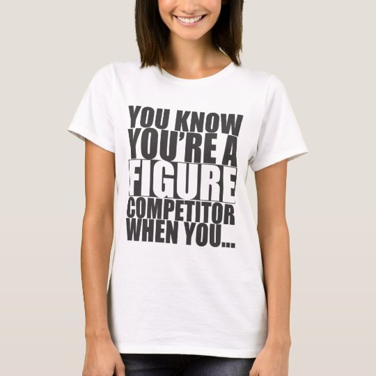You Know You're A Figure Competitor When You... T-Shirt