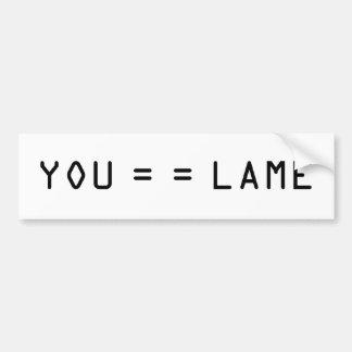 YOU = = LAME BUMPER STICKER