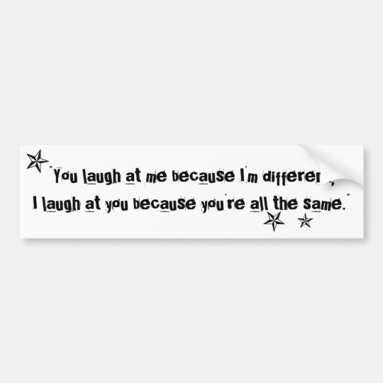 You Laugh At Me Because Im Different Quote Bumper Sticker Zazzlecom