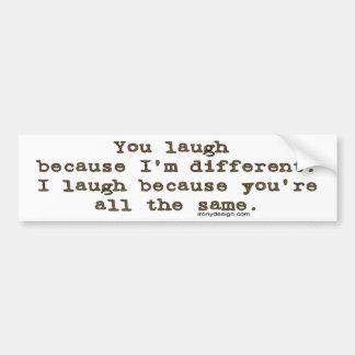 You laugh because I'm different Bumper Sticker