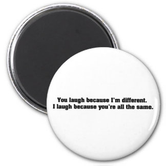 You Laugh Because I'm Different. I Laugh Because Y 2 Inch Round Magnet