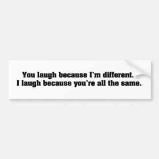 You Laugh Because I'm Different. I Laugh Because Y Bumper Stickers