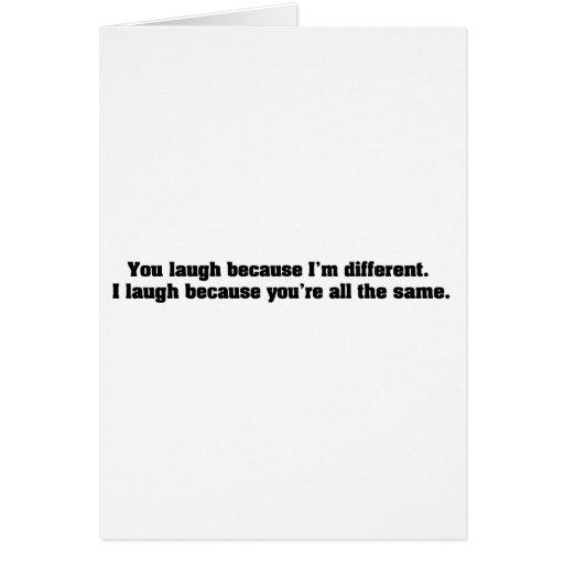 You Laugh Because I'm Different. I Laugh Because Y Greeting Card