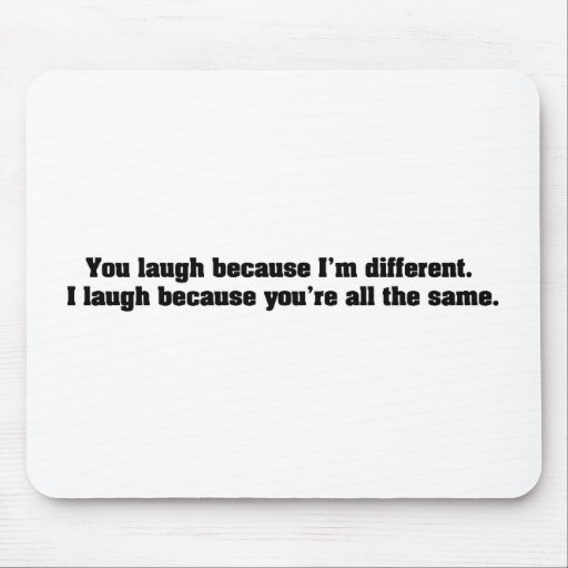 You Laugh Because I'm Different. I Laugh Because Y Mouse Pad