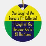 You Laugh Because I'm Different I Laugh 'cuz Same Christmas Ornaments