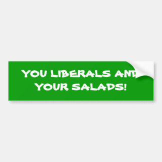 YOU LIBERALS AND YOUR SALADS BUMPER STICKER