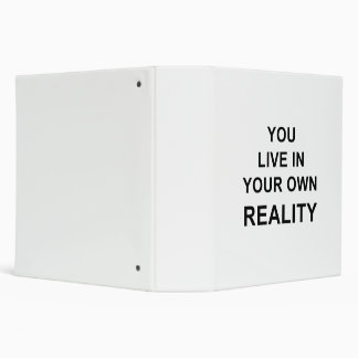 YOU LIVE IN YOUR OWN REALITY BINDER