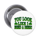 You Look Like I Need a Beer Button