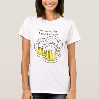 You look like I need a beer...funny beer print T-Shirt