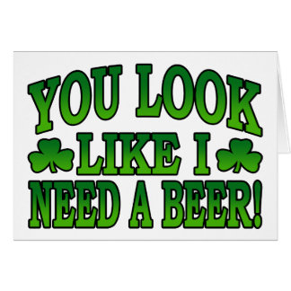 You Look Like I Need a Beer Greeting Card
