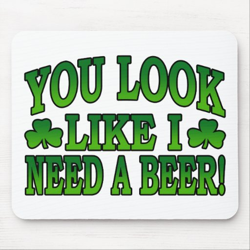 You Look Like I Need a Beer Mousepad