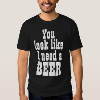 You Look Like I Need a Beer Shirt