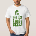 You Look Like I Need a Beer T Shirt