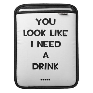 You look like i need a drink ... funny quote meme sleeves for iPads