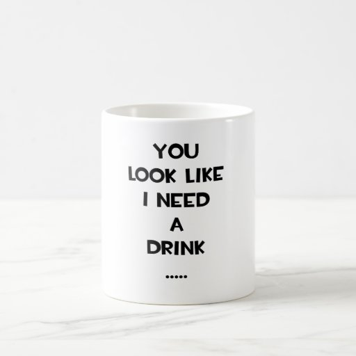 You look like i need a drink ... funny quote meme coffee mugs
