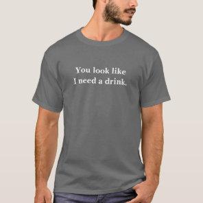 You look like I need a drink T-Shirt