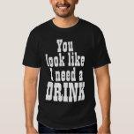 You Look Like I Need a DRINK Tee Shirts