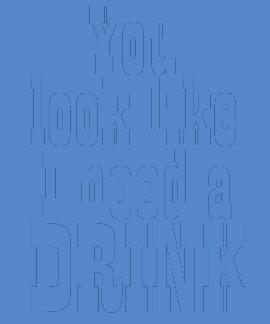 You Look Like I Need a Drink Tshirt