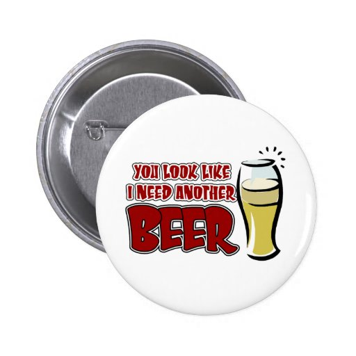You look like I need another beer. 2 Inch Round Button