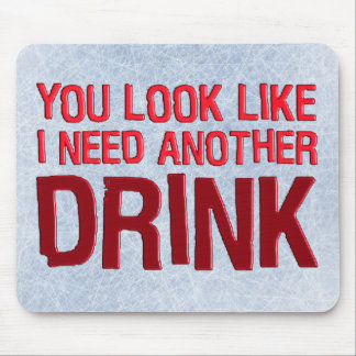 YOU LOOK LIKE I NEED ANOTHER DRINK MOUSE PAD