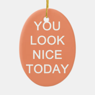 You Look Nice Today Ceramic Ornament