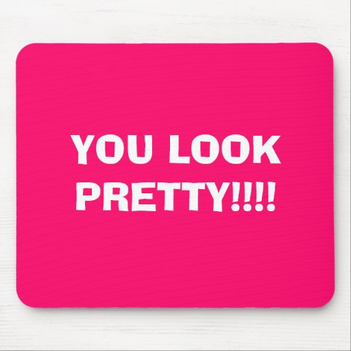 YOU LOOK PRETTY!!!! MOUSE MATS