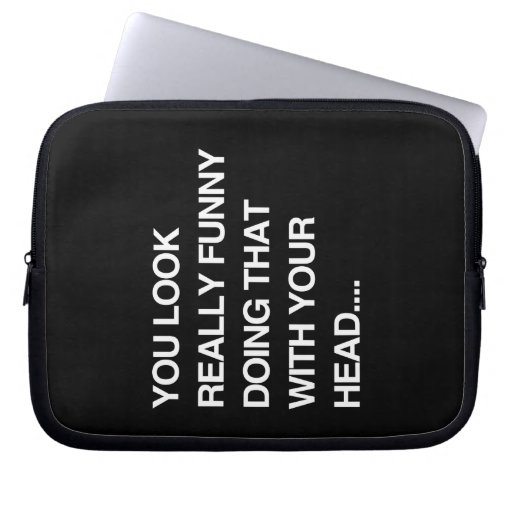 YOU LOOK REALLY FUNNY DOING THAT WITH YOUR HEAD -. LAPTOP SLEEVE
