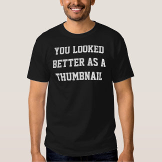 You Looked Better as a Thumbnail Tee Shirt