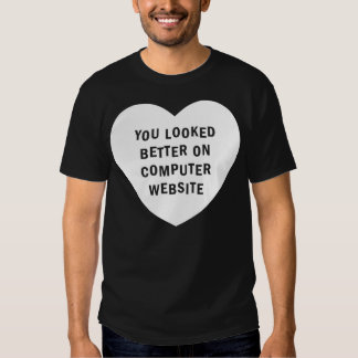 YOU LOOKED BETTER ON COMPUTER WEBSITE white Tee Shirt