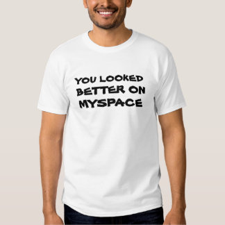 You Looked Better On Myspace Tee Shirts