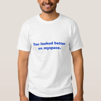 You looked better on myspace. tshirt