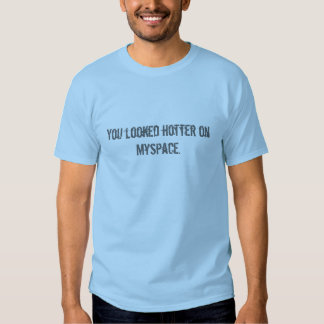 You looked hotter on Myspace. Tee Shirt