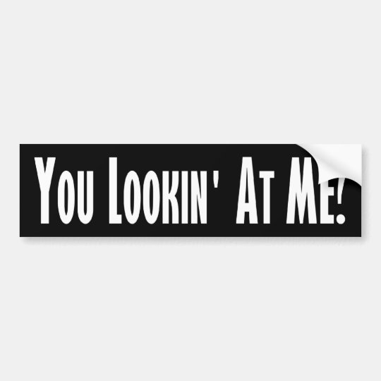 You lookin at me bumper sticker