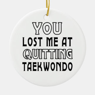 You Lost Me At Quitting Taekwondo Martial Arts Ceramic Ornament