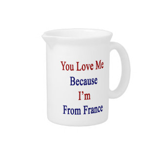 You Love Me Because I'm From France Beverage Pitchers