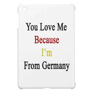You Love Me Because I'm From Germany iPad Mini Cases