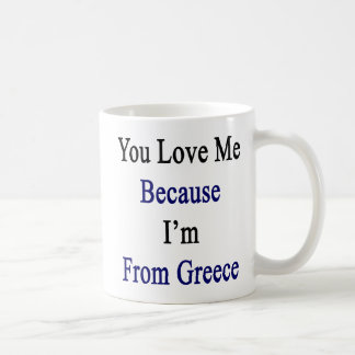 You Love Me Because I'm From Greece Coffee Mug