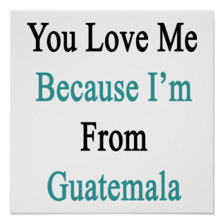 You Love Me Because I'm From Guatemala Poster