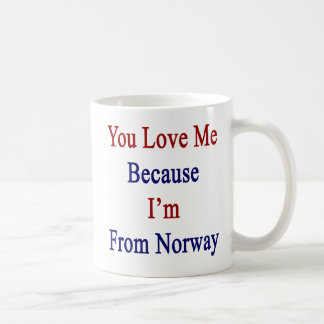 You Love Me Because I'm From Norway Coffee Mug