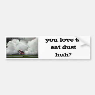 you love to eat dust huh? bumper sticker
