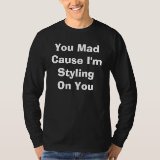 You Mad Cause I'm Styling On You T-Shirt
