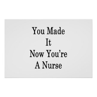 You Made It Now You're A Nurse Poster