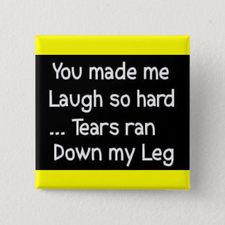 YOU MADE LAUGH HARD TEARS RAN DOWN LEG FUNNY HUMOR PINBACK BUTTON